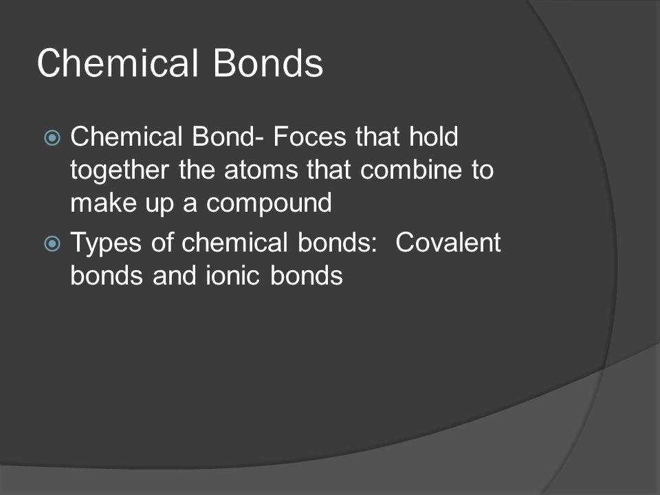 Chemical Bonds  Chemical Bond- Foces that hold together the atoms that combine to make up a compound  Types of chemical bonds: Covalent bonds and ionic bonds