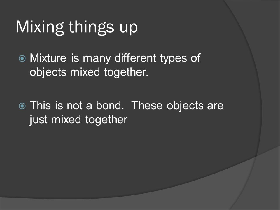 Mixing things up  Mixture is many different types of objects mixed together.
