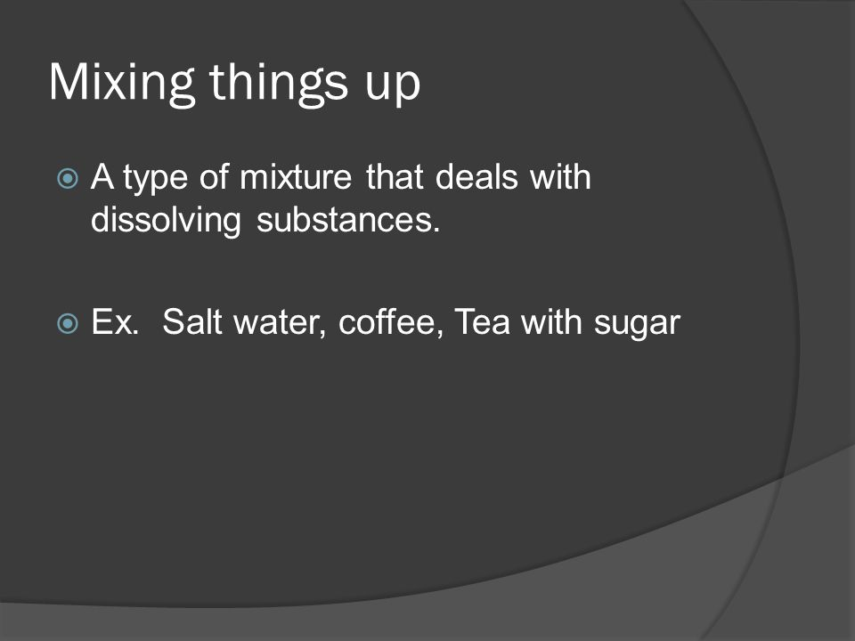 Mixing things up  A type of mixture that deals with dissolving substances.