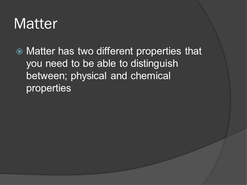 Matter  Matter has two different properties that you need to be able to distinguish between; physical and chemical properties