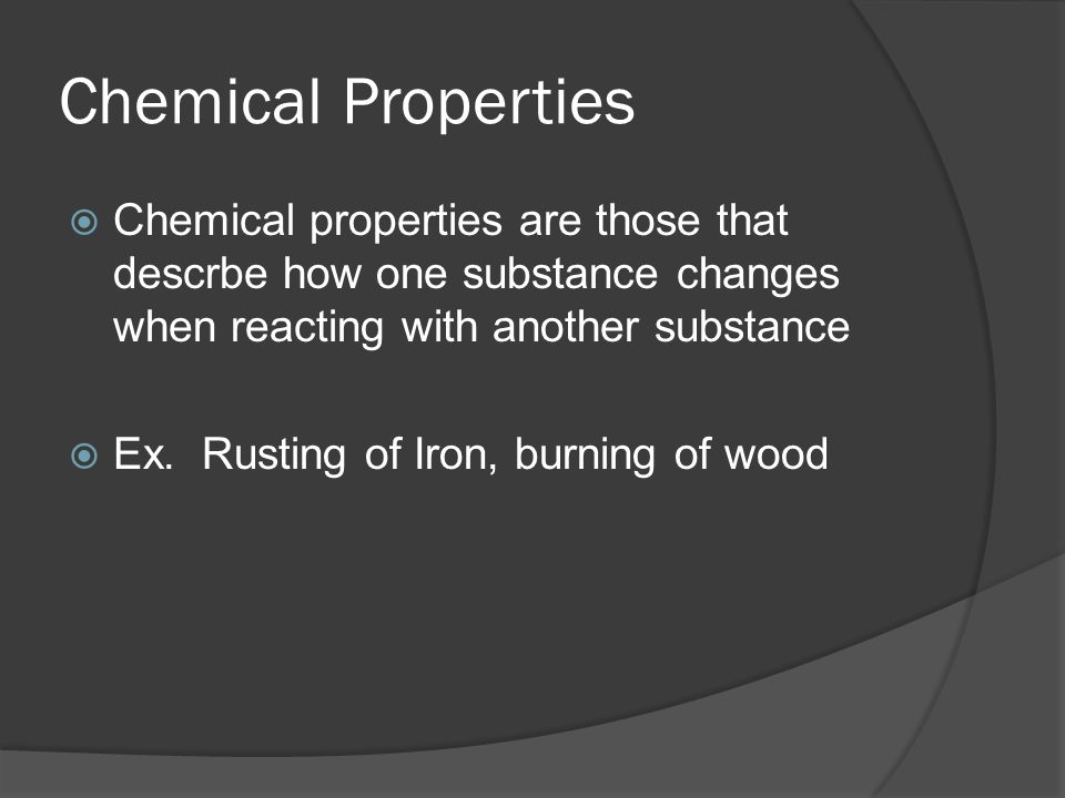 Chemical Properties  Chemical properties are those that descrbe how one substance changes when reacting with another substance  Ex.