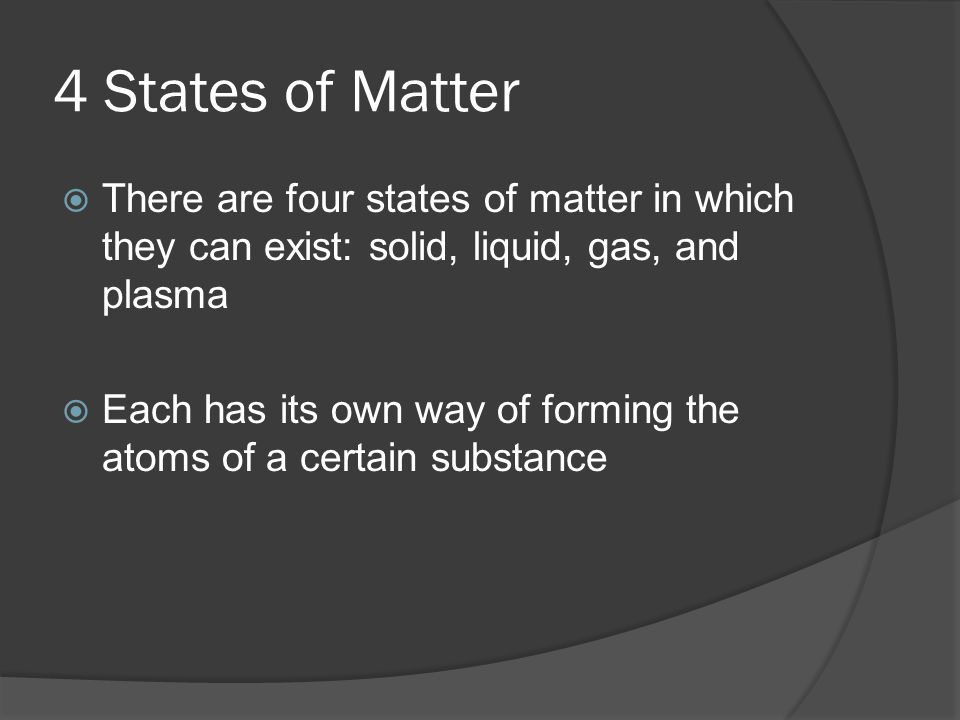 4 States of Matter  There are four states of matter in which they can exist: solid, liquid, gas, and plasma  Each has its own way of forming the atoms of a certain substance