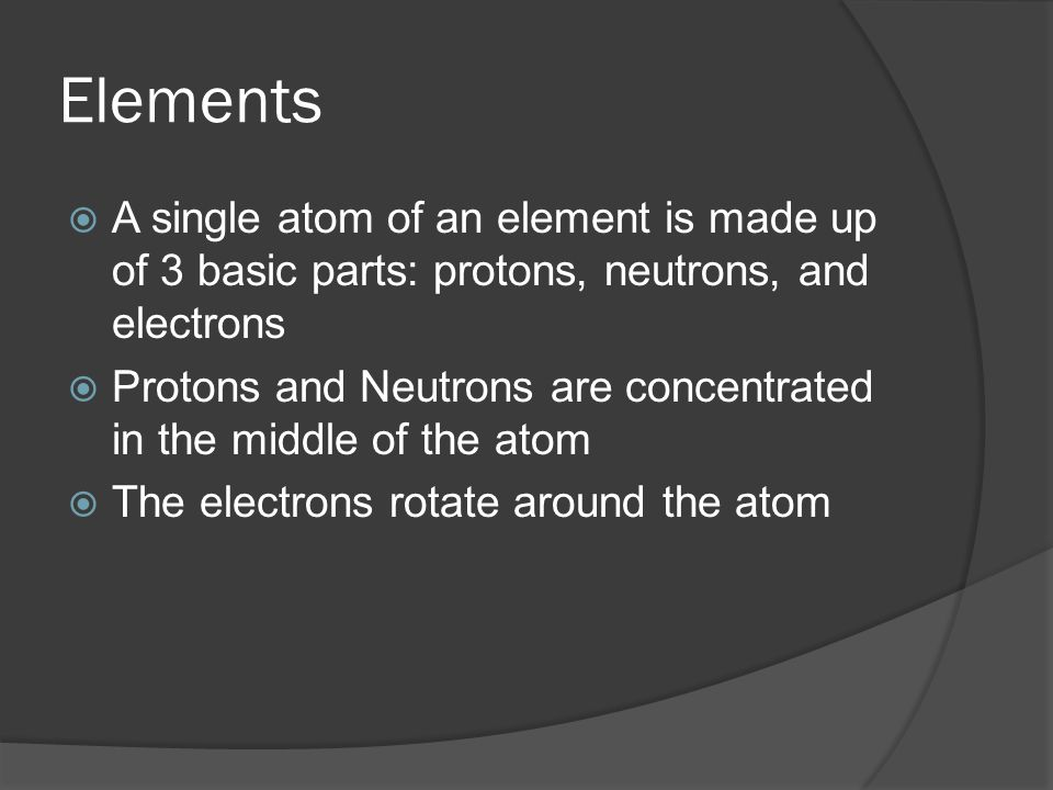 Elements  A single atom of an element is made up of 3 basic parts: protons, neutrons, and electrons  Protons and Neutrons are concentrated in the middle of the atom  The electrons rotate around the atom
