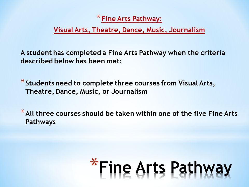 * Fine Arts Pathway: Visual Arts, Theatre, Dance, Music, Journalism A student has completed a Fine Arts Pathway when the criteria described below has been met: * Students need to complete three courses from Visual Arts, Theatre, Dance, Music, or Journalism * All three courses should be taken within one of the five Fine Arts Pathways