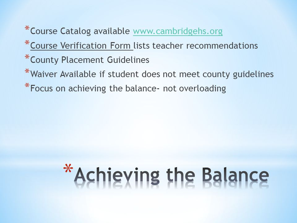 * Course Catalog available   * Course Verification Form lists teacher recommendations * County Placement Guidelines * Waiver Available if student does not meet county guidelines * Focus on achieving the balance- not overloading