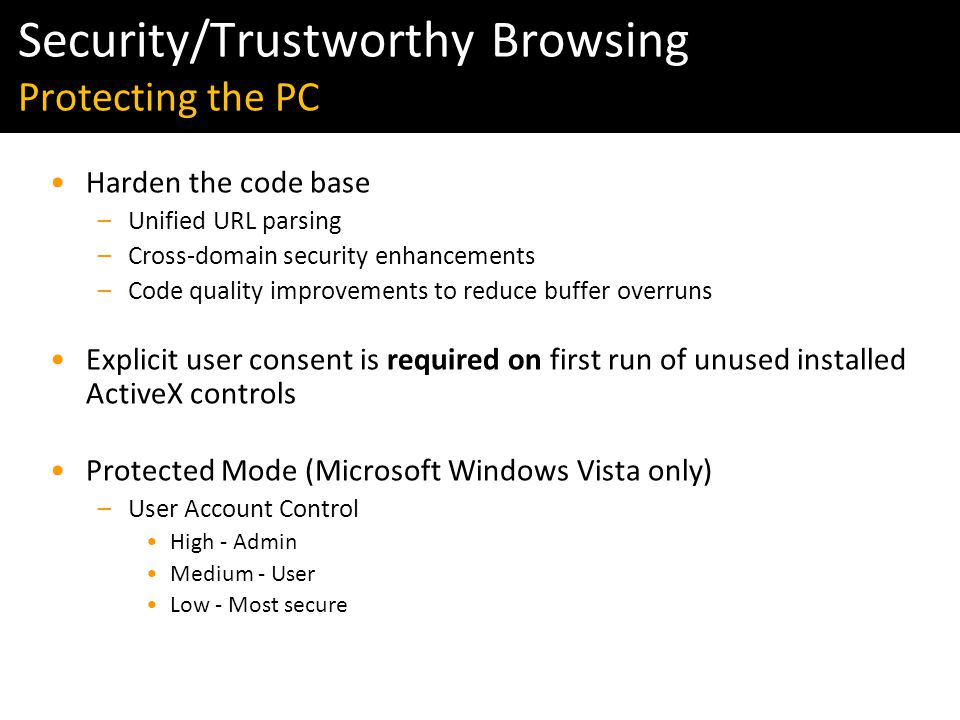 Windows Vista & IE7 Readiness Tour Harden the code base –Unified URL parsing –Cross-domain security enhancements –Code quality improvements to reduce buffer overruns Explicit user consent is required on first run of unused installed ActiveX controls Protected Mode (Microsoft Windows Vista only) –User Account Control High - Admin Medium - User Low - Most secure Security/Trustworthy Browsing Protecting the PC