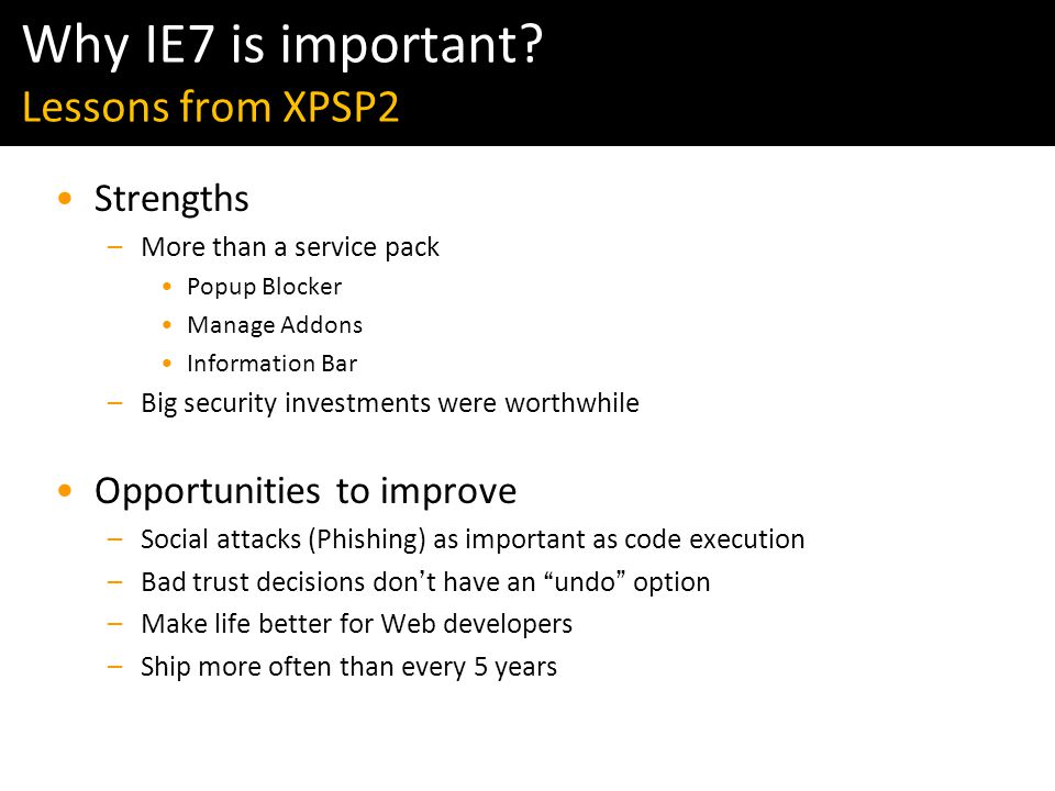 Windows Vista & IE7 Readiness Tour Strengths –More than a service pack Popup Blocker Manage Addons Information Bar –Big security investments were worthwhile Opportunities to improve –Social attacks (Phishing) as important as code execution –Bad trust decisions don ' t have an undo option –Make life better for Web developers –Ship more often than every 5 years Why IE7 is important.