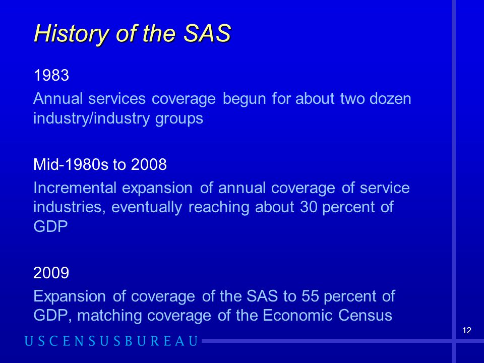 12 History of the SAS 1983 Annual services coverage begun for about two dozen industry/industry groups Mid-1980s to 2008 Incremental expansion of annual coverage of service industries, eventually reaching about 30 percent of GDP 2009 Expansion of coverage of the SAS to 55 percent of GDP, matching coverage of the Economic Census