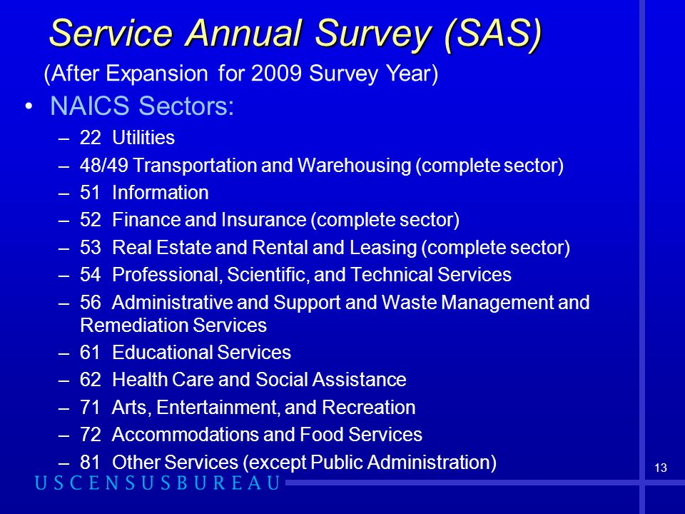 13 NAICS Sectors: –22 Utilities –48/49 Transportation and Warehousing (complete sector) –51 Information –52 Finance and Insurance (complete sector) –53 Real Estate and Rental and Leasing (complete sector) –54 Professional, Scientific, and Technical Services –56 Administrative and Support and Waste Management and Remediation Services –61 Educational Services –62 Health Care and Social Assistance –71 Arts, Entertainment, and Recreation –72 Accommodations and Food Services –81 Other Services (except Public Administration) Service Annual Survey (SAS) (After Expansion for 2009 Survey Year)