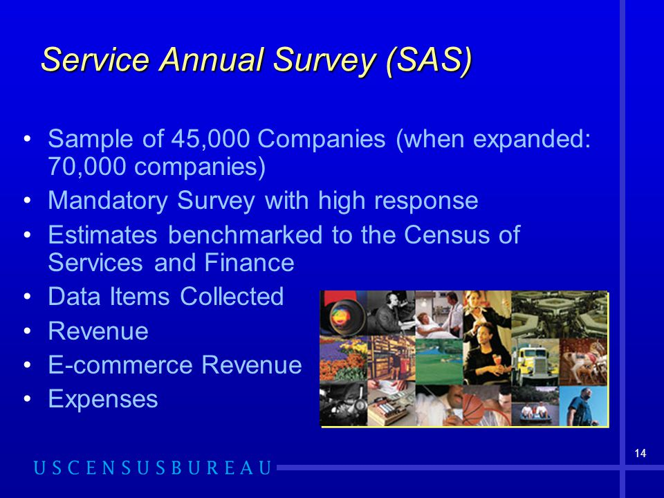 14 Service Annual Survey (SAS) Sample of 45,000 Companies (when expanded: 70,000 companies) Mandatory Survey with high response Estimates benchmarked to the Census of Services and Finance Data Items Collected Revenue E-commerce Revenue Expenses