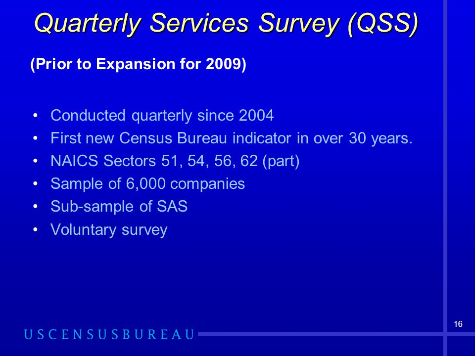 16 Quarterly Services Survey (QSS) Conducted quarterly since 2004 First new Census Bureau indicator in over 30 years.