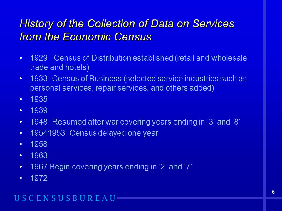 6 History of the Collection of Data on Services from the Economic Census 1929 Census of Distribution established (retail and wholesale trade and hotels) 1933 Census of Business (selected service industries such as personal services, repair services, and others added) Resumed after war covering years ending in '3' and '8' Census delayed one year Begin covering years ending in '2' and '7' 1972