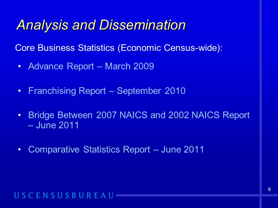 8 Analysis and Dissemination Advance Report – March 2009 Franchising Report – September 2010 Bridge Between 2007 NAICS and 2002 NAICS Report – June 2011 Comparative Statistics Report – June 2011 Core Business Statistics (Economic Census-wide):