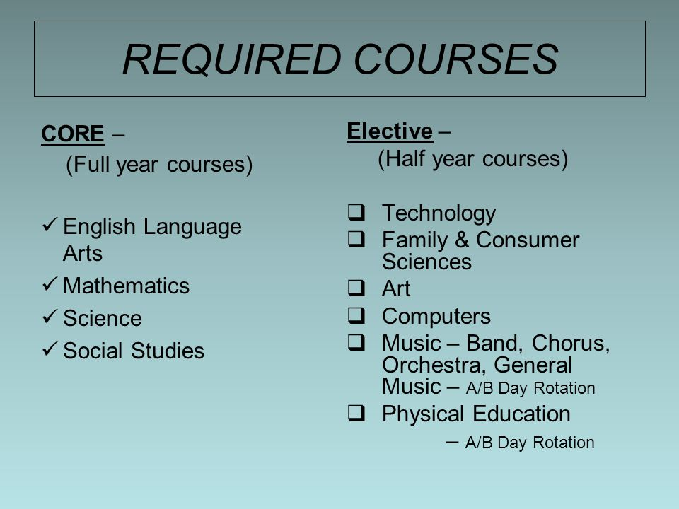 REQUIRED COURSES CORE – (Full year courses) English Language Arts Mathematics Science Social Studies Elective – (Half year courses)  Technology  Family & Consumer Sciences  Art  Computers  Music – Band, Chorus, Orchestra, General Music – A/B Day Rotation  Physical Education – A/B Day Rotation
