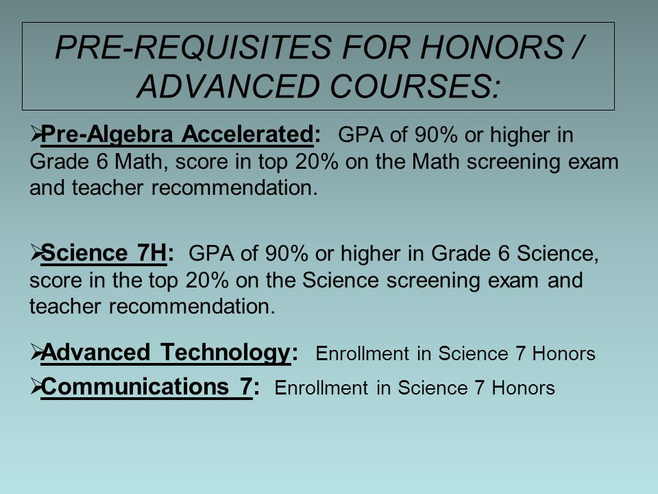 PRE-REQUISITES FOR HONORS / ADVANCED COURSES:  Pre-Algebra Accelerated: GPA of 90% or higher in Grade 6 Math, score in top 20% on the Math screening exam and teacher recommendation.