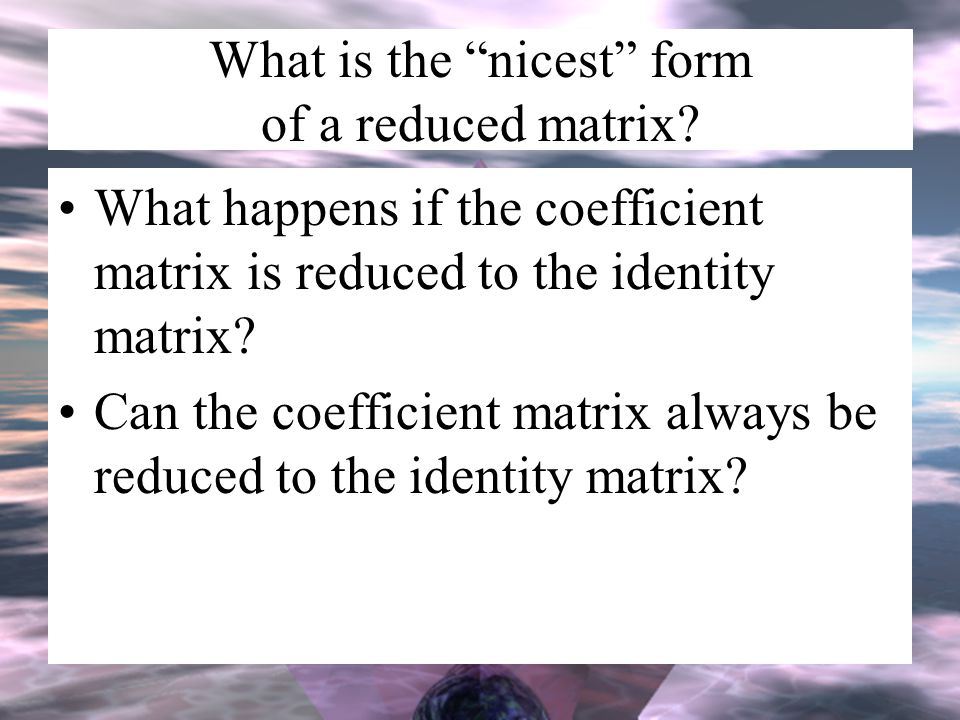 What is the nicest form of a reduced matrix.