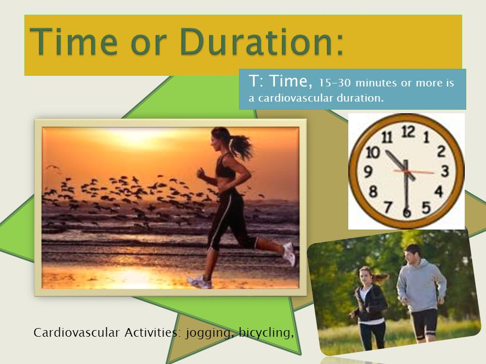 T: Time, minutes or more is a cardiovascular duration.