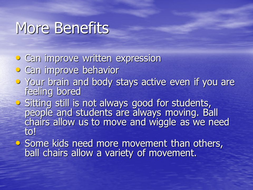 More Benefits Can improve written expression Can improve written expression Can improve behavior Can improve behavior Your brain and body stays active even if you are feeling bored Your brain and body stays active even if you are feeling bored Sitting still is not always good for students, people and students are always moving.