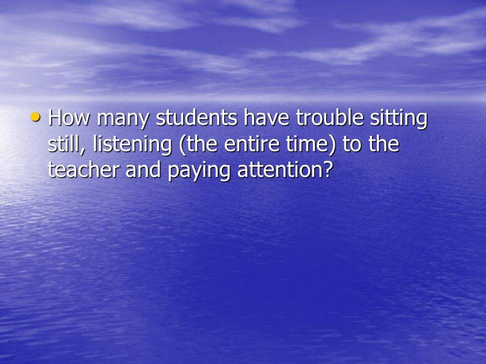 How many students have trouble sitting still, listening (the entire time) to the teacher and paying attention.