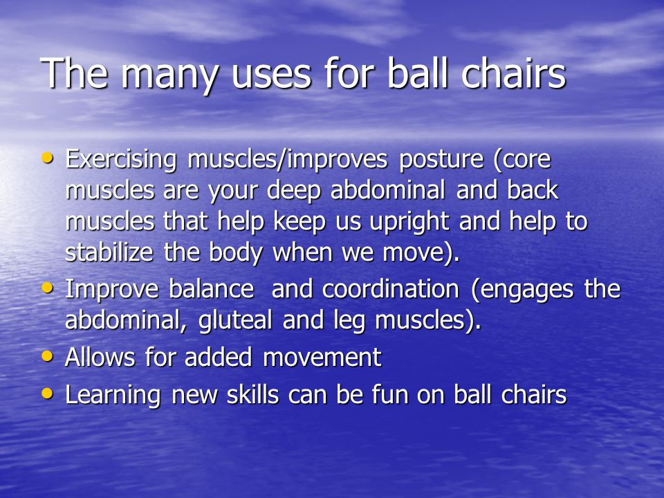 The many uses for ball chairs Exercising muscles/improves posture (core muscles are your deep abdominal and back muscles that help keep us upright and help to stabilize the body when we move).