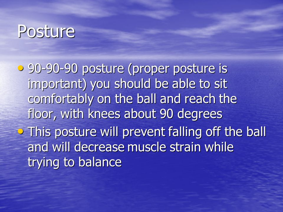 Posture posture (proper posture is important) you should be able to sit comfortably on the ball and reach the floor, with knees about 90 degrees posture (proper posture is important) you should be able to sit comfortably on the ball and reach the floor, with knees about 90 degrees This posture will prevent falling off the ball and will decrease muscle strain while trying to balance This posture will prevent falling off the ball and will decrease muscle strain while trying to balance