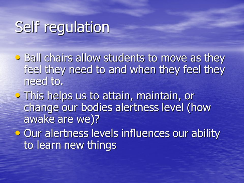 Self regulation Ball chairs allow students to move as they feel they need to and when they feel they need to.