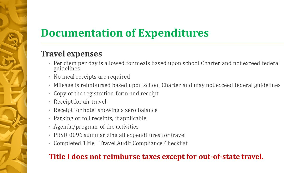 Documentation of Expenditures Travel expenses Per diem per day is allowed for meals based upon school Charter and not exceed federal guidelines No meal receipts are required Mileage is reimbursed based upon school Charter and may not exceed federal guidelines Copy of the registration form and receipt Receipt for air travel Receipt for hotel showing a zero balance Parking or toll receipts, if applicable Agenda/program of the activities PBSD 0096 summarizing all expenditures for travel Completed Title I Travel Audit Compliance Checklist Title I does not reimburse taxes except for out-of-state travel.