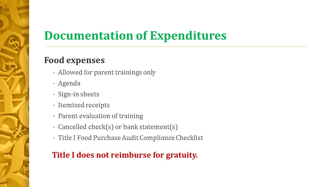 Documentation of Expenditures Food expenses Allowed for parent trainings only Agenda Sign-in sheets Itemized receipts Parent evaluation of training Cancelled check(s) or bank statement(s) Title I Food Purchase Audit Compliance Checklist Title I does not reimburse for gratuity.