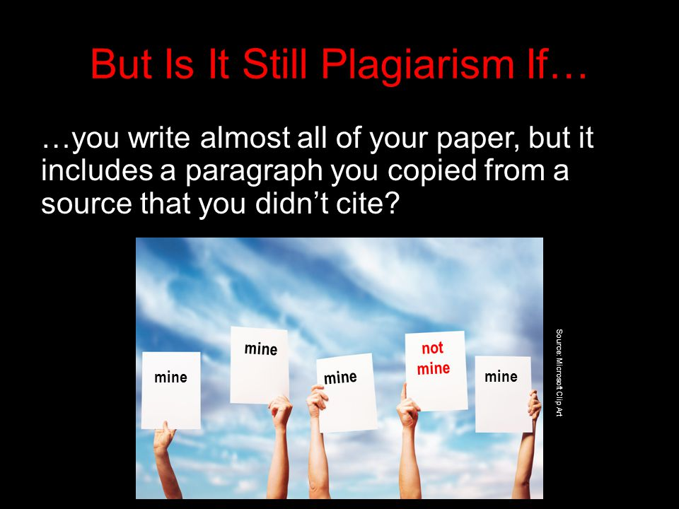 But Is It Still Plagiarism If… …you write almost all of your paper, but it includes a paragraph you copied from a source that you didn't cite.