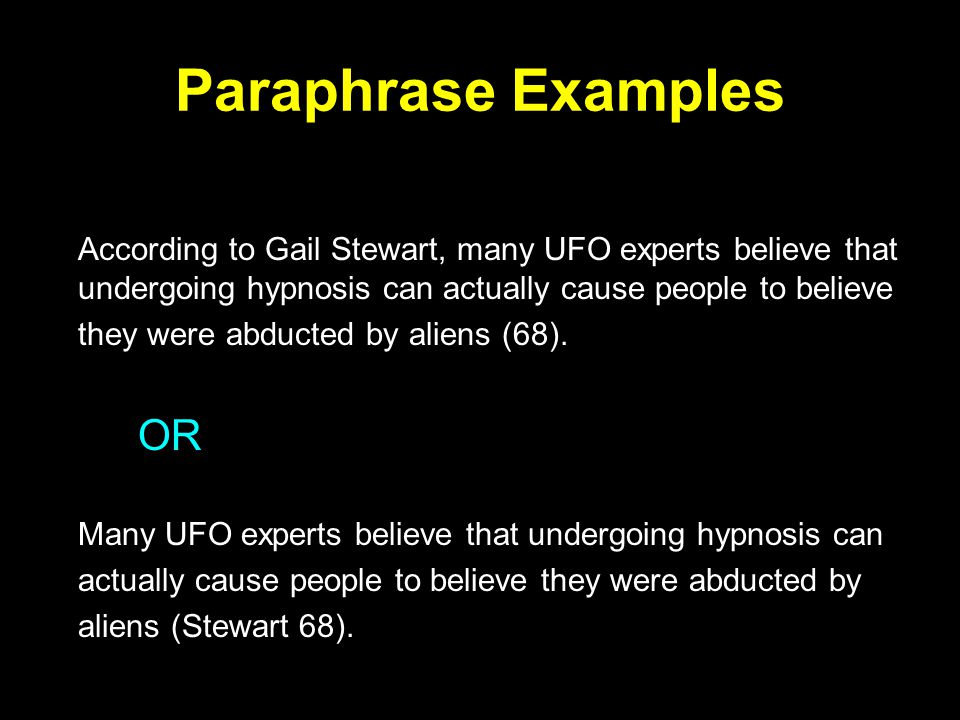 Paraphrase Examples According to Gail Stewart, many UFO experts believe that undergoing hypnosis can actually cause people to believe they were abducted by aliens (68).