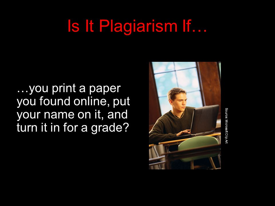 Is It Plagiarism If… …you print a paper you found online, put your name on it, and turn it in for a grade.