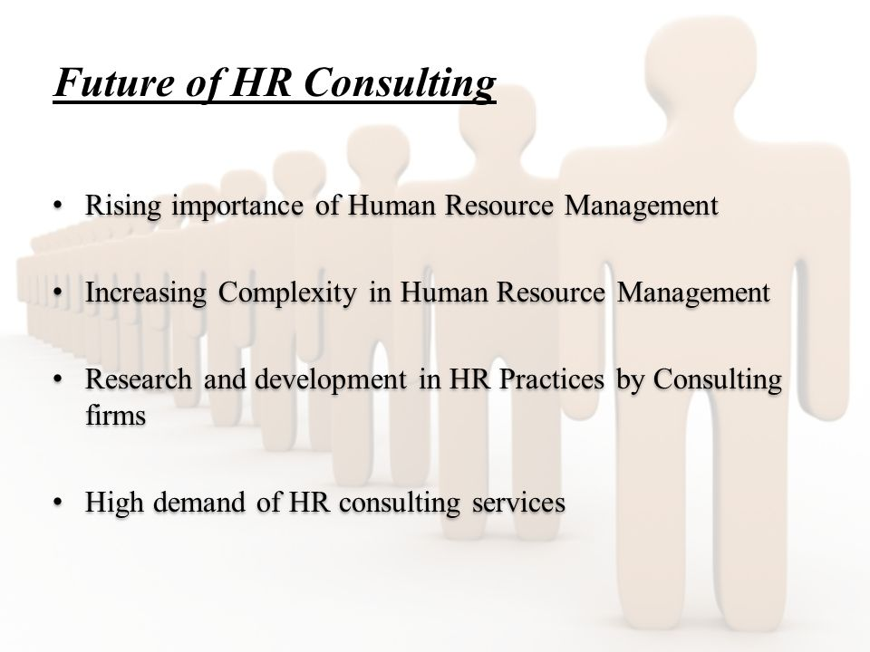 Future of HR Consulting Rising importance of Human Resource Management Increasing Complexity in Human Resource Management Research and development in HR Practices by Consulting firms High demand of HR consulting services Rising importance of Human Resource Management Increasing Complexity in Human Resource Management Research and development in HR Practices by Consulting firms High demand of HR consulting services