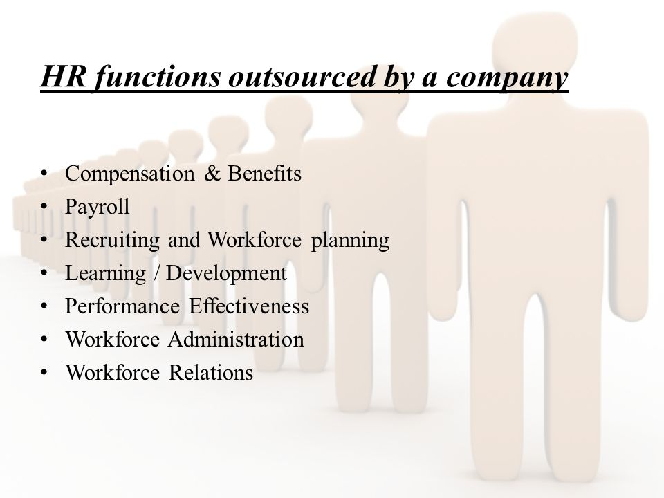 HR functions outsourced by a company Compensation & Benefits Payroll Recruiting and Workforce planning Learning / Development Performance Effectiveness Workforce Administration Workforce Relations
