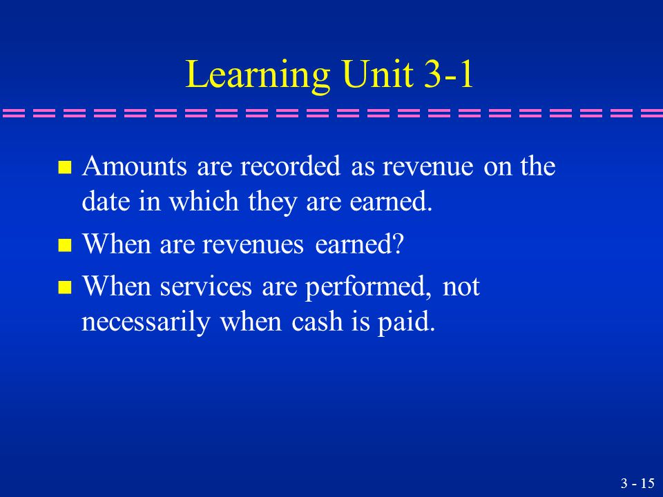 Learning Unit 3-1 n Amounts are recorded as revenue on the date in which they are earned.