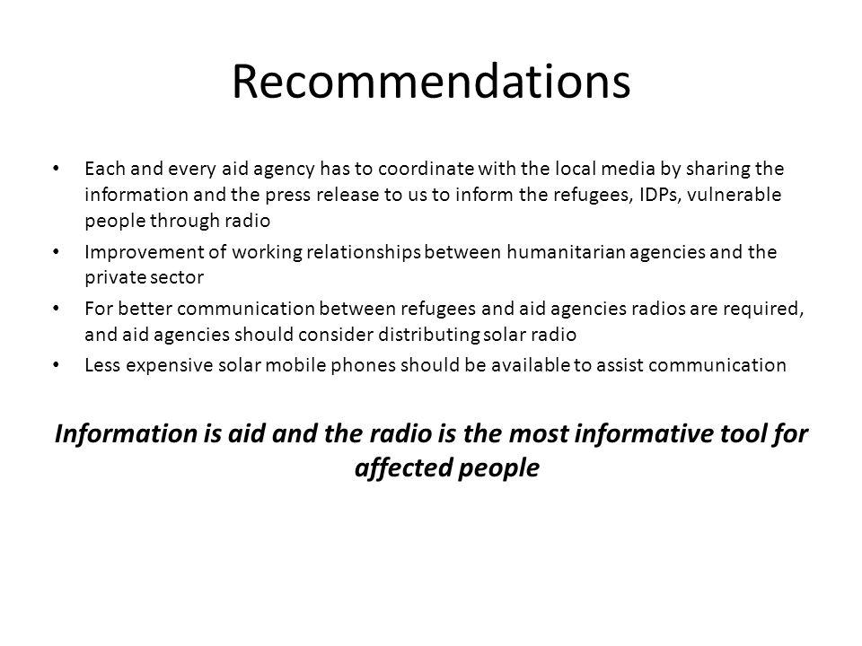 Recommendations Each and every aid agency has to coordinate with the local media by sharing the information and the press release to us to inform the refugees, IDPs, vulnerable people through radio Improvement of working relationships between humanitarian agencies and the private sector For better communication between refugees and aid agencies radios are required, and aid agencies should consider distributing solar radio Less expensive solar mobile phones should be available to assist communication Information is aid and the radio is the most informative tool for affected people