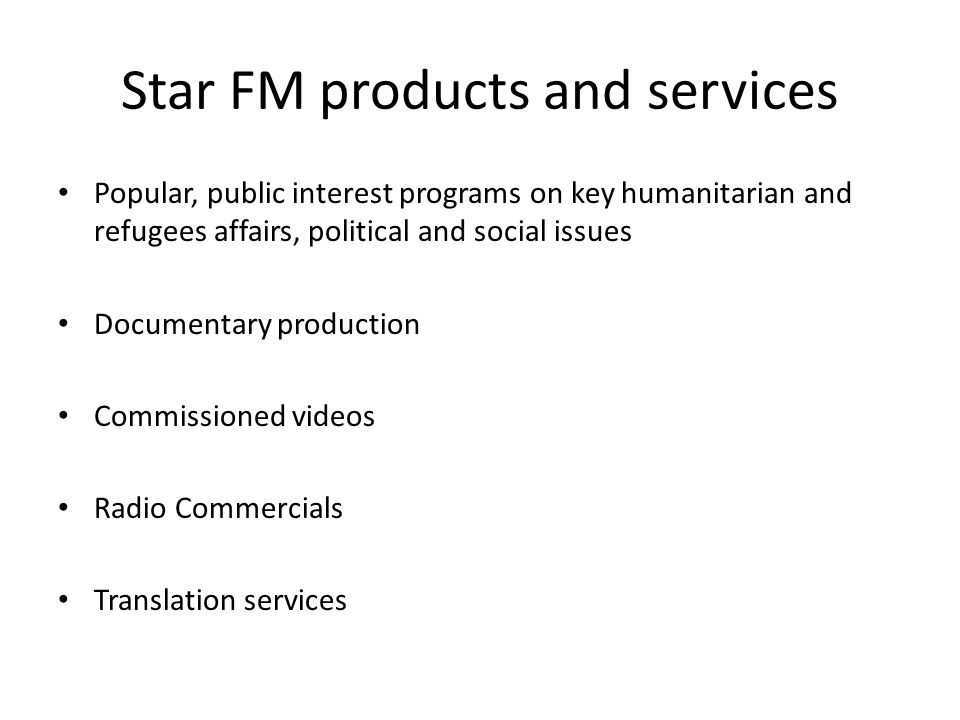 Star FM products and services Popular, public interest programs on key humanitarian and refugees affairs, political and social issues Documentary production Commissioned videos Radio Commercials Translation services