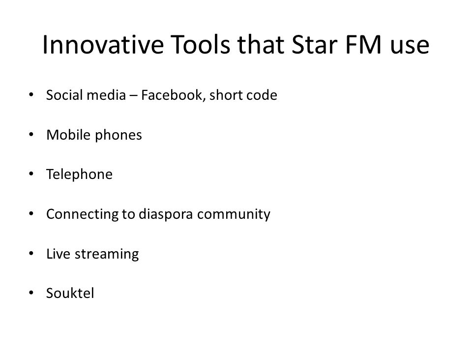 Innovative Tools that Star FM use Social media – Facebook, short code Mobile phones Telephone Connecting to diaspora community Live streaming Souktel