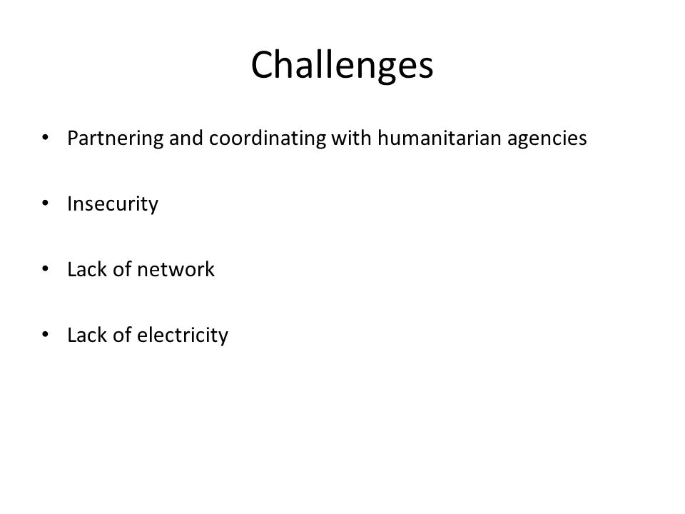 Challenges Partnering and coordinating with humanitarian agencies Insecurity Lack of network Lack of electricity
