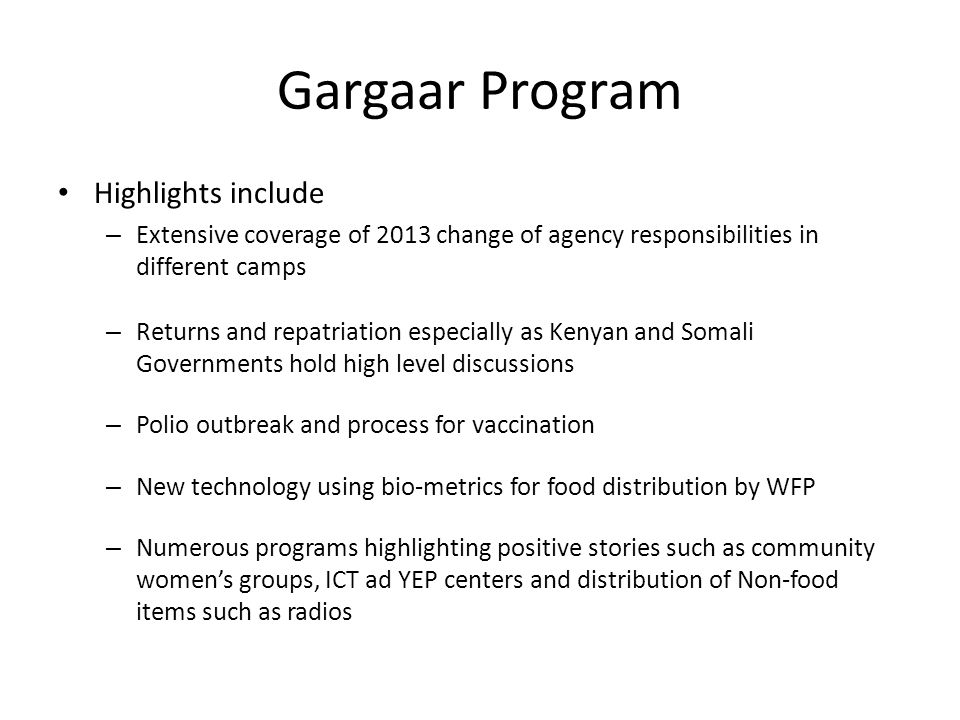 Gargaar Program Highlights include – Extensive coverage of 2013 change of agency responsibilities in different camps – Returns and repatriation especially as Kenyan and Somali Governments hold high level discussions – Polio outbreak and process for vaccination – New technology using bio-metrics for food distribution by WFP – Numerous programs highlighting positive stories such as community women's groups, ICT ad YEP centers and distribution of Non-food items such as radios