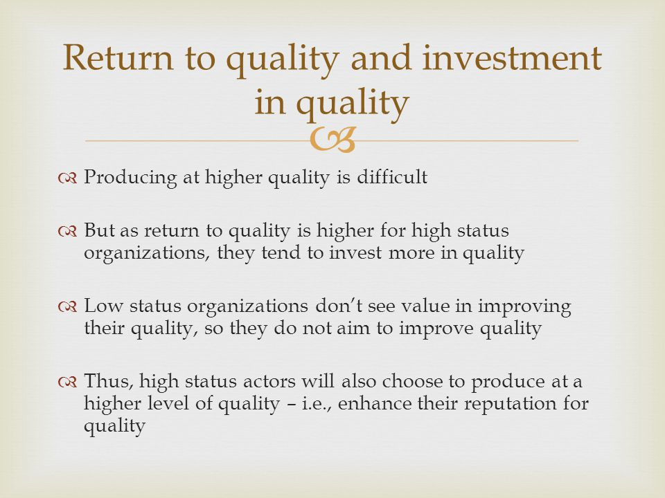   Producing at higher quality is difficult  But as return to quality is higher for high status organizations, they tend to invest more in quality  Low status organizations don't see value in improving their quality, so they do not aim to improve quality  Thus, high status actors will also choose to produce at a higher level of quality – i.e., enhance their reputation for quality Return to quality and investment in quality