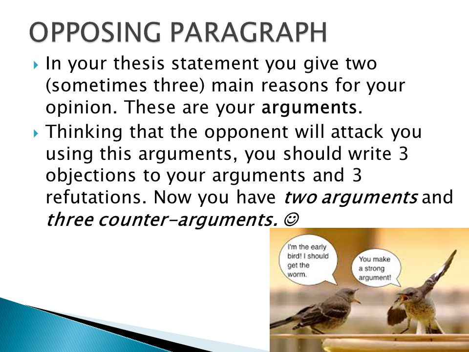  In your thesis statement you give two (sometimes three) main reasons for your opinion.