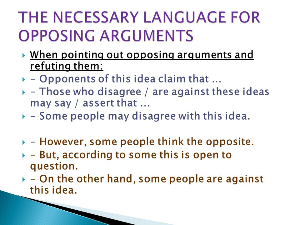  When pointing out opposing arguments and refuting them:  - Opponents of this idea claim that …  - Those who disagree / are against these ideas may say / assert that …  - Some people may disagree with this idea.