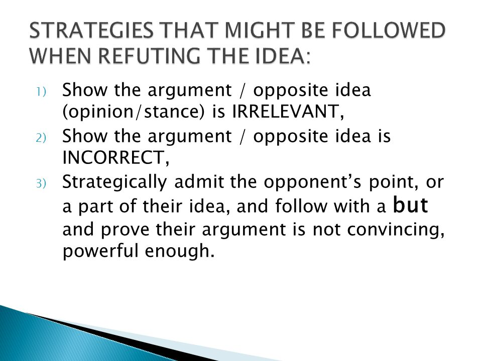 1) Show the argument / opposite idea (opinion/stance) is IRRELEVANT, 2) Show the argument / opposite idea is INCORRECT, 3) Strategically admit the opponent's point, or a part of their idea, and follow with a but and prove their argument is not convincing, powerful enough.