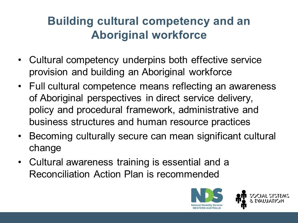 Building cultural competency and an Aboriginal workforce Cultural competency underpins both effective service provision and building an Aboriginal workforce Full cultural competence means reflecting an awareness of Aboriginal perspectives in direct service delivery, policy and procedural framework, administrative and business structures and human resource practices Becoming culturally secure can mean significant cultural change Cultural awareness training is essential and a Reconciliation Action Plan is recommended