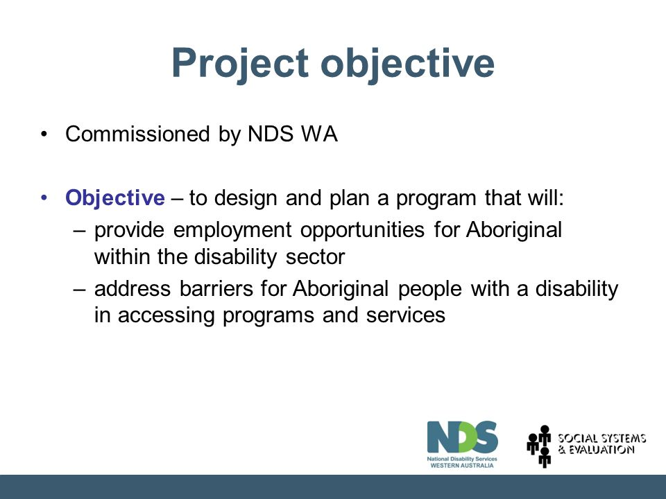 Project objective Commissioned by NDS WA Objective – to design and plan a program that will: –provide employment opportunities for Aboriginal within the disability sector –address barriers for Aboriginal people with a disability in accessing programs and services