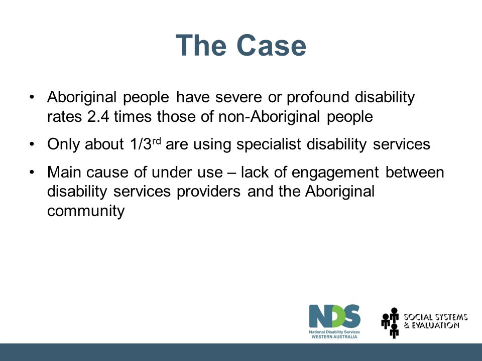 The Case Aboriginal people have severe or profound disability rates 2.4 times those of non-Aboriginal people Only about 1/3 rd are using specialist disability services Main cause of under use – lack of engagement between disability services providers and the Aboriginal community