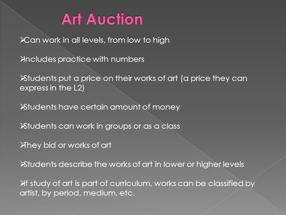  Can work in all levels, from low to high  Includes practice with numbers  Students put a price on their works of art (a price they can express in the L2)  Students have certain amount of money  Students can work in groups or as a class  They bid or works of art  Students describe the works of art in lower or higher levels  If study of art is part of curriculum, works can be classified by artist, by period, medium, etc.