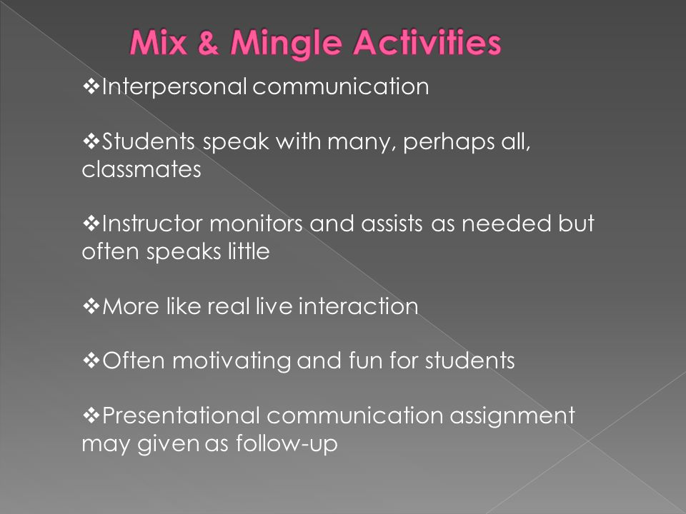  Interpersonal communication  Students speak with many, perhaps all, classmates  Instructor monitors and assists as needed but often speaks little  More like real live interaction  Often motivating and fun for students  Presentational communication assignment may given as follow-up