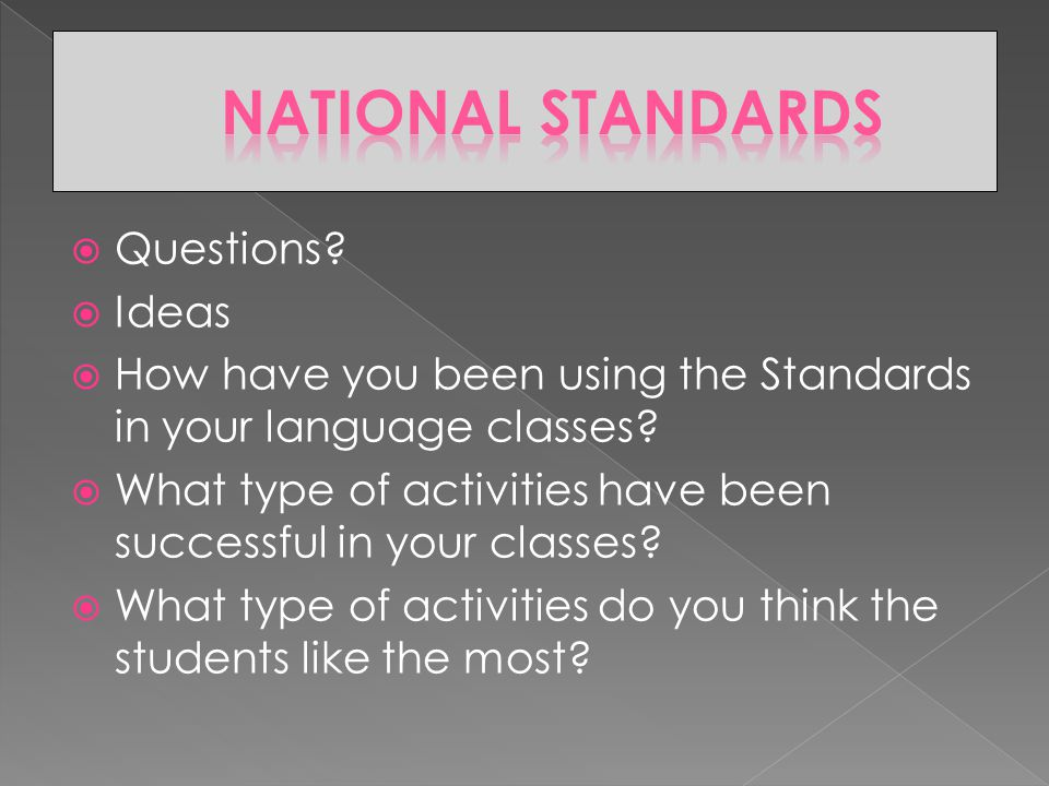  Questions.  Ideas  How have you been using the Standards in your language classes.