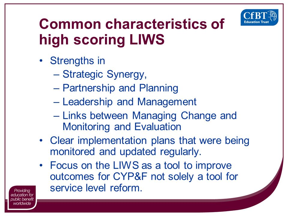 Common characteristics of high scoring LIWS Strengths in –Strategic Synergy, –Partnership and Planning –Leadership and Management –Links between Managing Change and Monitoring and Evaluation Clear implementation plans that were being monitored and updated regularly.